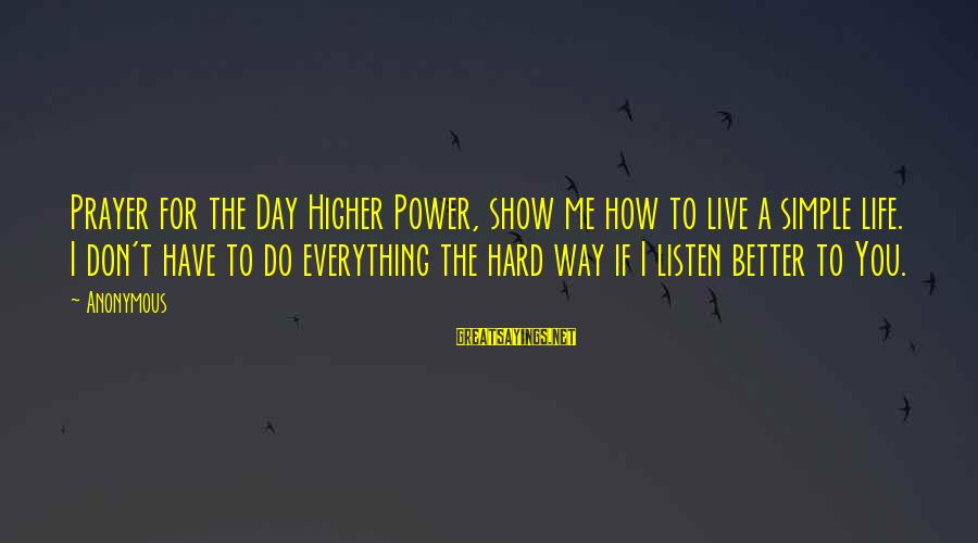 Show Me How To Live Sayings By Anonymous: Prayer for the Day Higher Power, show me how to live a simple life. I