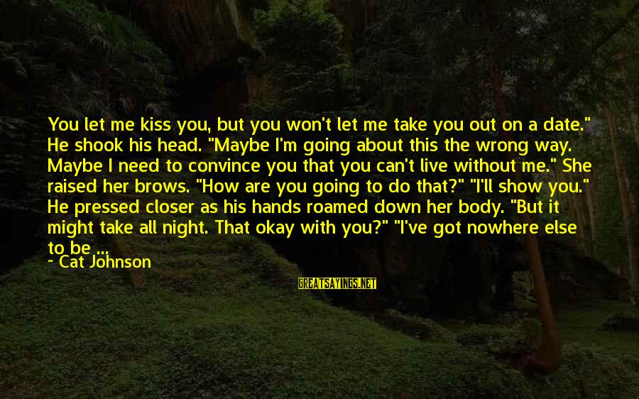 Show Me How To Live Sayings By Cat Johnson: You let me kiss you, but you won't let me take you out on a