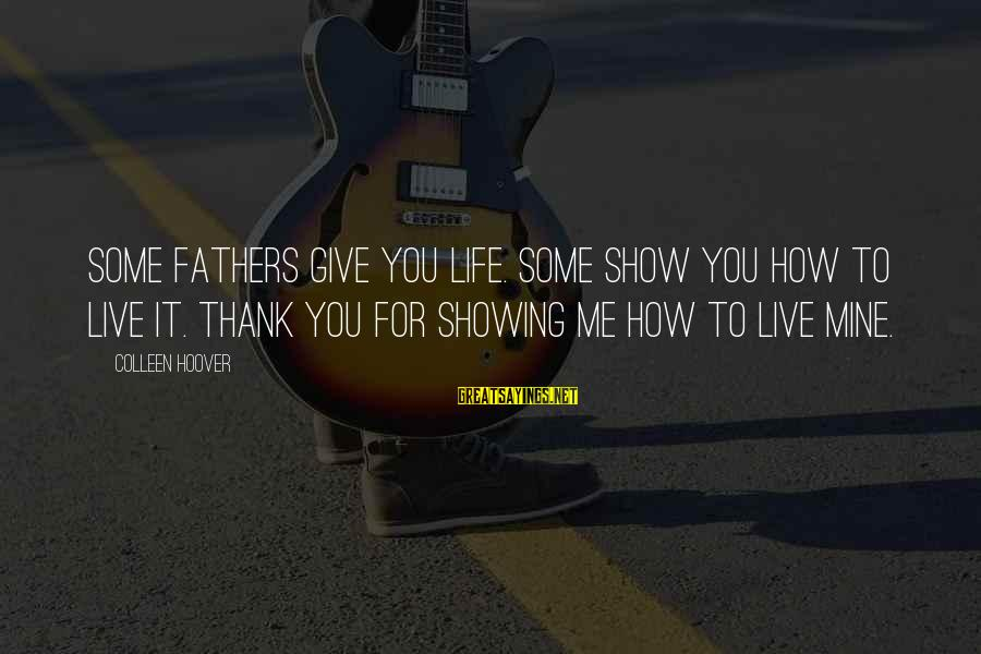 Show Me How To Live Sayings By Colleen Hoover: Some fathers give you life. Some show you how to live it. Thank you for
