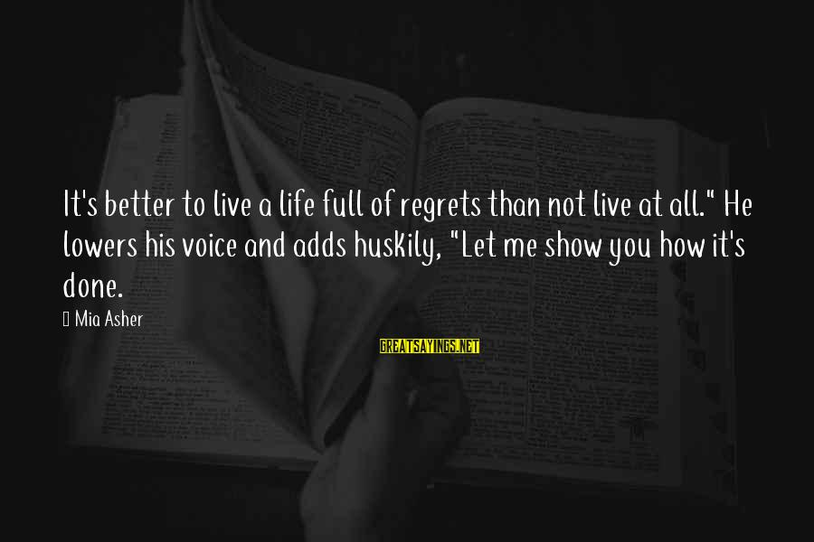 "Show Me How To Live Sayings By Mia Asher: It's better to live a life full of regrets than not live at all."" He"