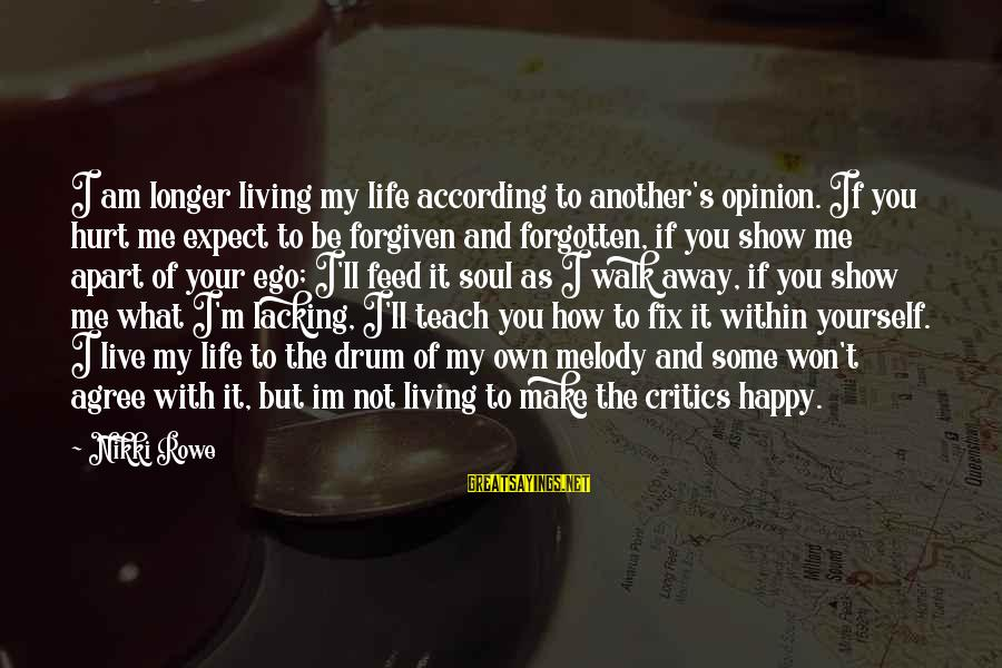 Show Me How To Live Sayings By Nikki Rowe: I am longer living my life according to another's opinion. If you hurt me expect
