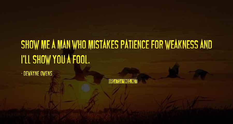 Show Me Motivational Sayings By DeWayne Owens: Show me a man who mistakes patience for weakness and I'll show you a fool.