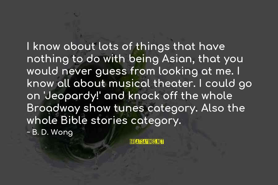 Show Tunes Sayings By B. D. Wong: I know about lots of things that have nothing to do with being Asian, that