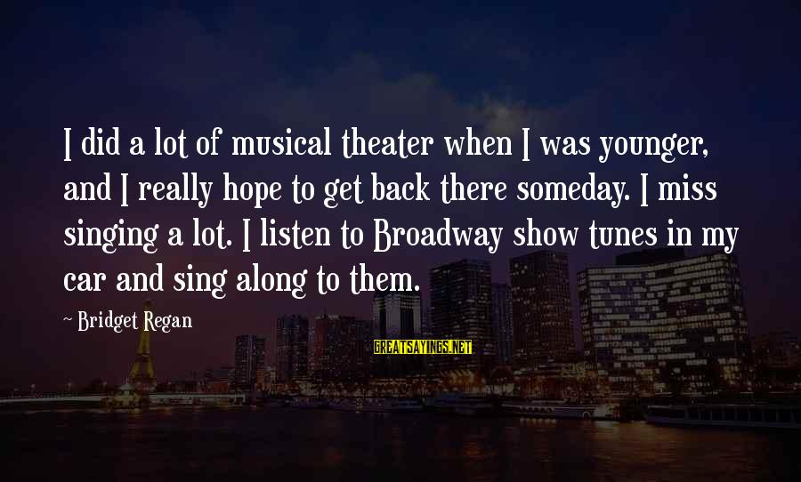 Show Tunes Sayings By Bridget Regan: I did a lot of musical theater when I was younger, and I really hope