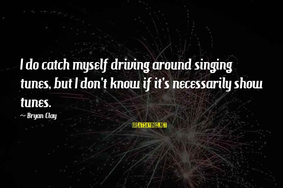Show Tunes Sayings By Bryan Clay: I do catch myself driving around singing tunes, but I don't know if it's necessarily