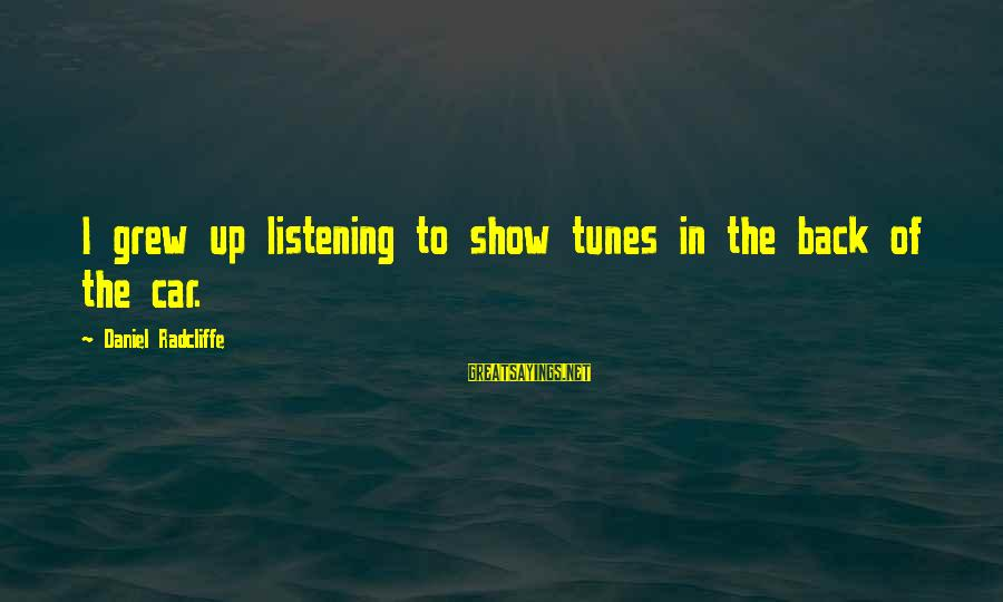Show Tunes Sayings By Daniel Radcliffe: I grew up listening to show tunes in the back of the car.
