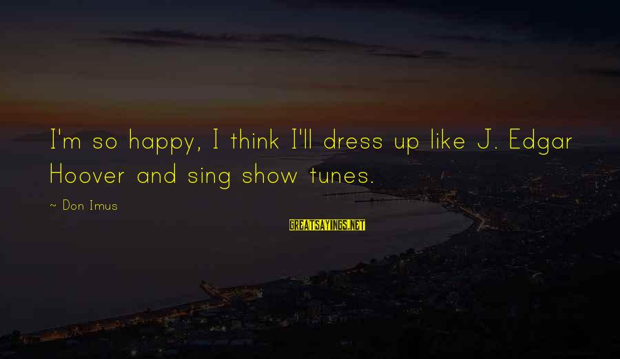 Show Tunes Sayings By Don Imus: I'm so happy, I think I'll dress up like J. Edgar Hoover and sing show