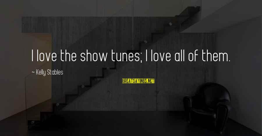 Show Tunes Sayings By Kelly Stables: I love the show tunes; I love all of them.