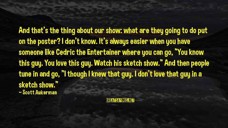 Show Tunes Sayings By Scott Aukerman: And that's the thing about our show: what are they going to do put on
