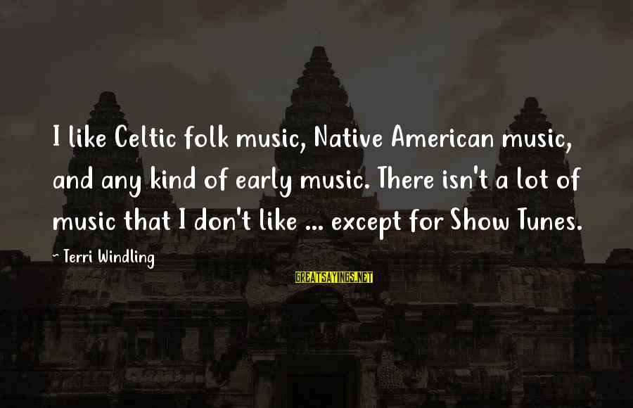 Show Tunes Sayings By Terri Windling: I like Celtic folk music, Native American music, and any kind of early music. There