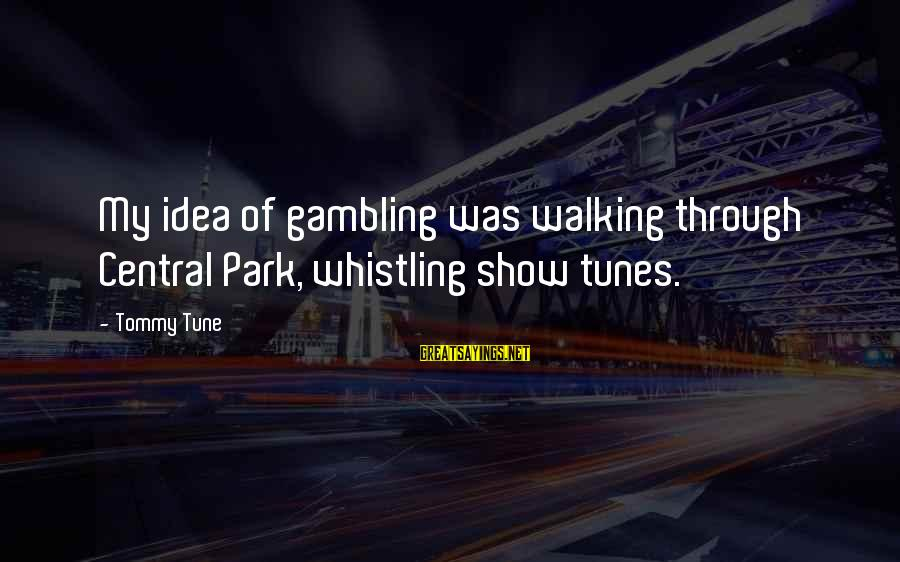 Show Tunes Sayings By Tommy Tune: My idea of gambling was walking through Central Park, whistling show tunes.