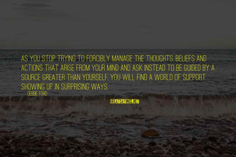 Showing Support Sayings By Debbie Ford: As you stop trying to forcibly manage the thoughts, beliefs and actions that arise from