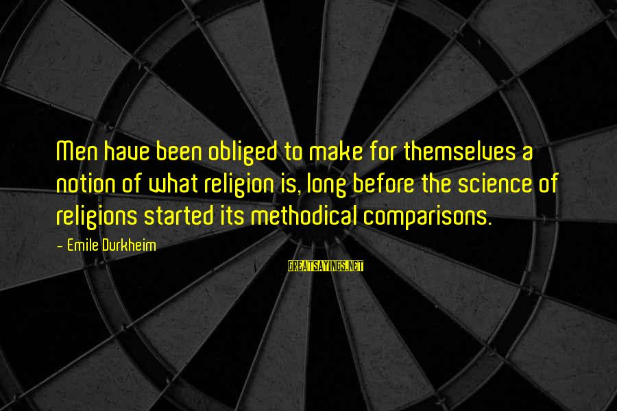 Showing Support Sayings By Emile Durkheim: Men have been obliged to make for themselves a notion of what religion is, long