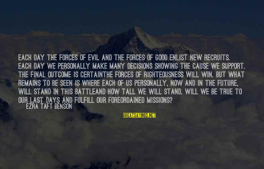 Showing Support Sayings By Ezra Taft Benson: Each day the forces of evil and the forces of good enlist new recruits. Each