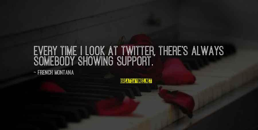 Showing Support Sayings By French Montana: Every time I look at Twitter, there's always somebody showing support.