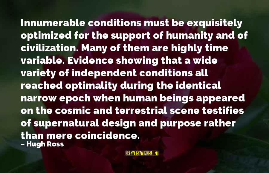 Showing Support Sayings By Hugh Ross: Innumerable conditions must be exquisitely optimized for the support of humanity and of civilization. Many