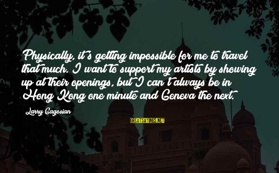 Showing Support Sayings By Larry Gagosian: Physically, it's getting impossible for me to travel that much. I want to support my