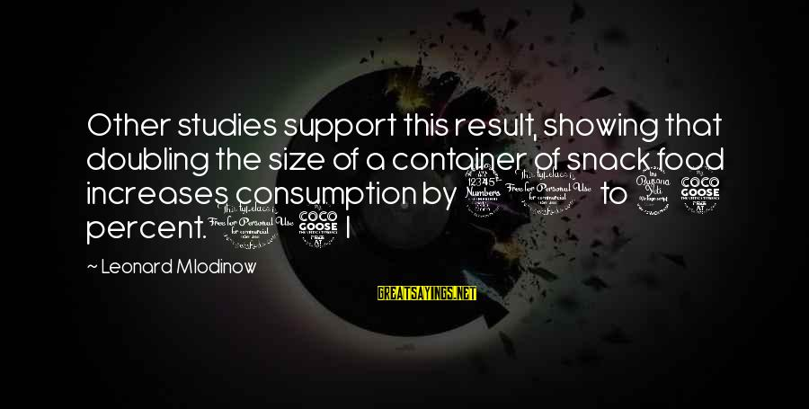 Showing Support Sayings By Leonard Mlodinow: Other studies support this result, showing that doubling the size of a container of snack