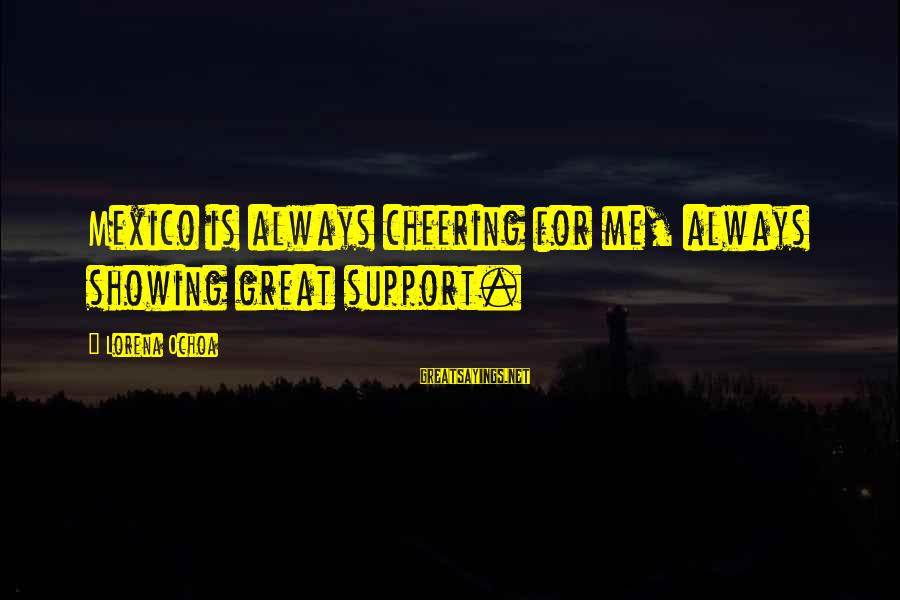 Showing Support Sayings By Lorena Ochoa: Mexico is always cheering for me, always showing great support.