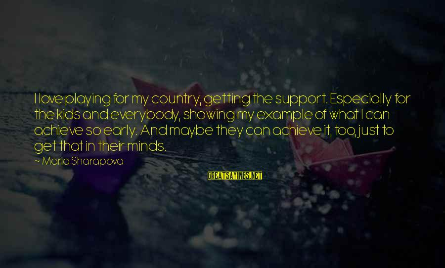 Showing Support Sayings By Maria Sharapova: I love playing for my country, getting the support. Especially for the kids and everybody,