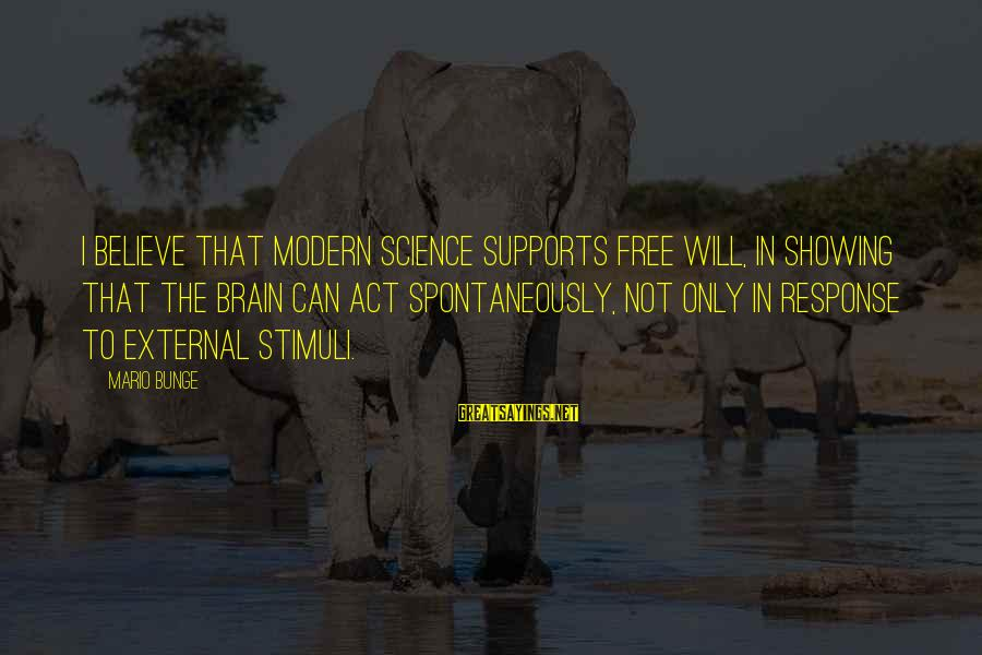 Showing Support Sayings By Mario Bunge: I believe that modern science supports free will, in showing that the brain can act