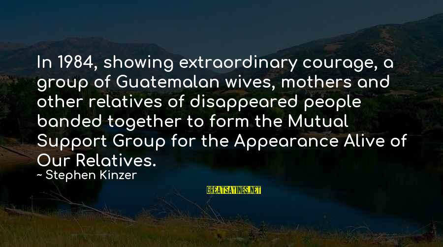 Showing Support Sayings By Stephen Kinzer: In 1984, showing extraordinary courage, a group of Guatemalan wives, mothers and other relatives of