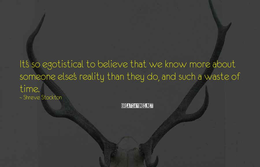 Shreve Stockton Sayings: It's so egotistical to believe that we know more about someone else's reality than they