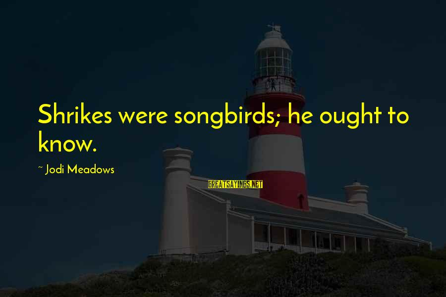 Shrikes Sayings By Jodi Meadows: Shrikes were songbirds; he ought to know.
