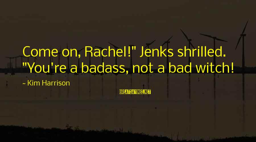 """Shrilled Sayings By Kim Harrison: Come on, Rachel!"""" Jenks shrilled. """"You're a badass, not a bad witch!"""