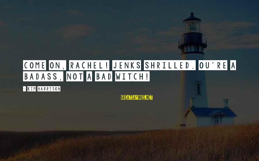 Shrilled Sayings By Kim Harrison: Come on, Rachel! Jenks shrilled. ou're a badass, not a bad witch!