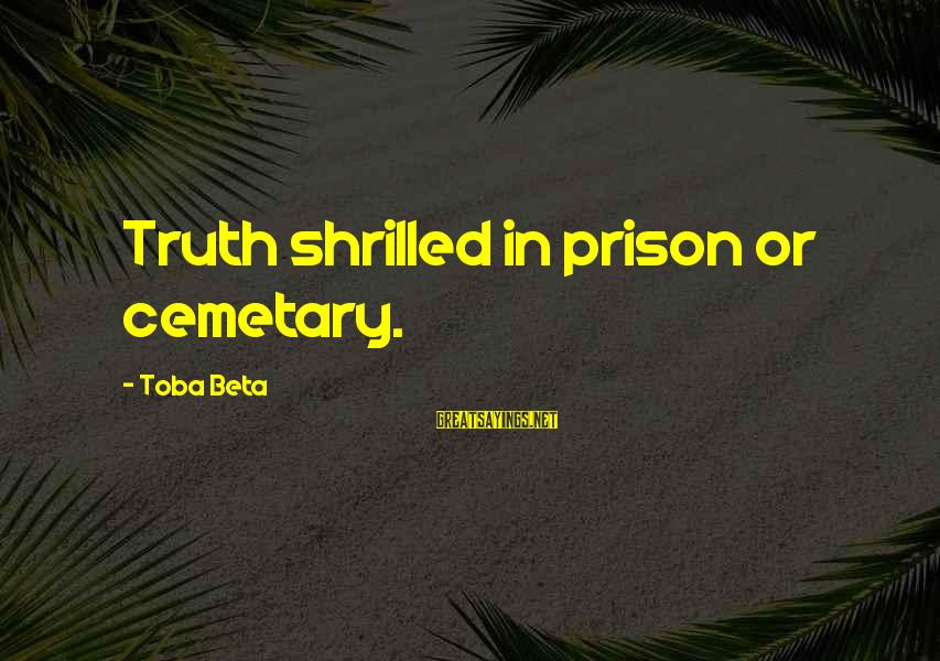 Shrilled Sayings By Toba Beta: Truth shrilled in prison or cemetary.
