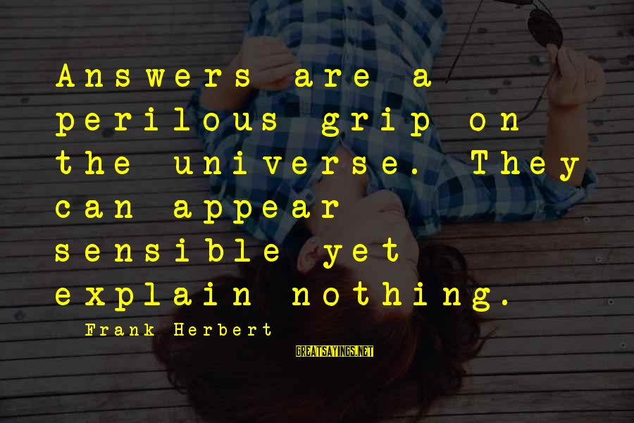 Shrimp Lover Sayings By Frank Herbert: Answers are a perilous grip on the universe. They can appear sensible yet explain nothing.