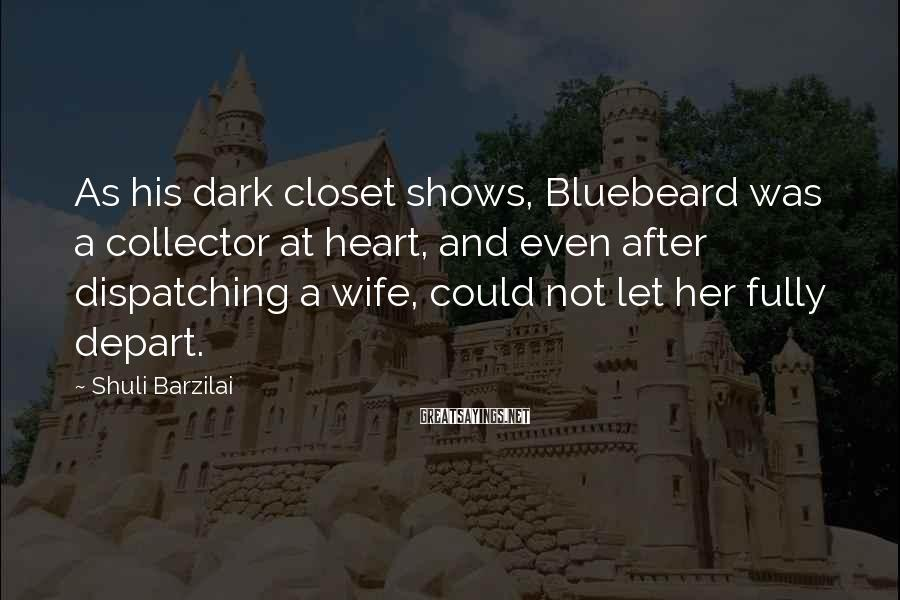 Shuli Barzilai Sayings: As his dark closet shows, Bluebeard was a collector at heart, and even after dispatching