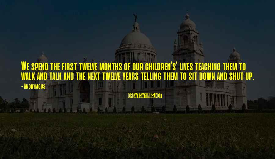 Shut Up And Sayings By Anonymous: We spend the first twelve months of our children's' lives teaching them to walk and