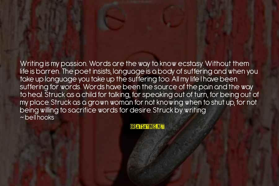 Shut Up And Sayings By Bell Hooks: Writing is my passion. Words are the way to know ecstasy. Without them life is