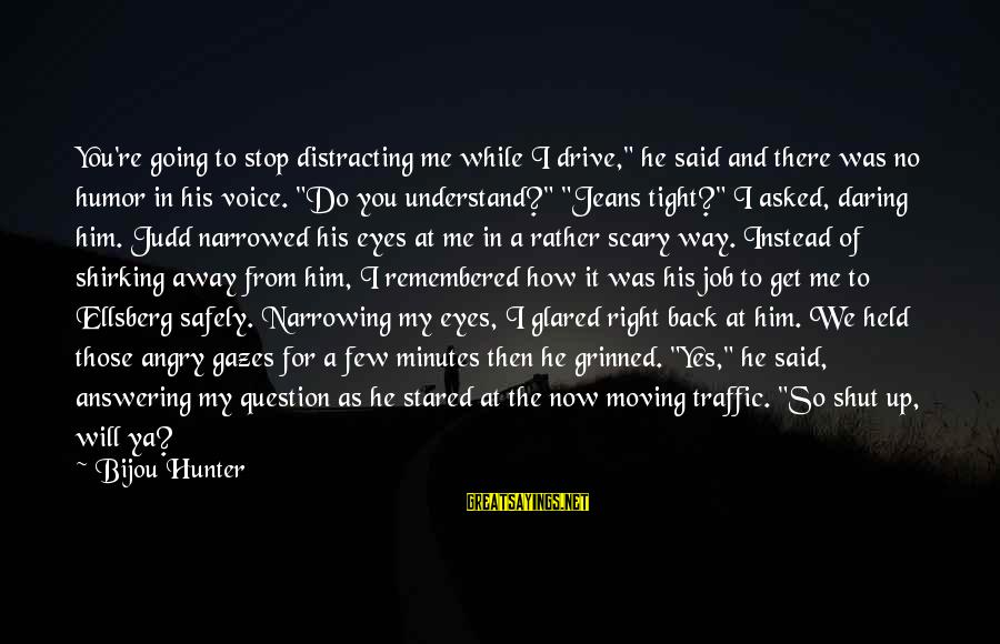 """Shut Up And Sayings By Bijou Hunter: You're going to stop distracting me while I drive,"""" he said and there was no"""