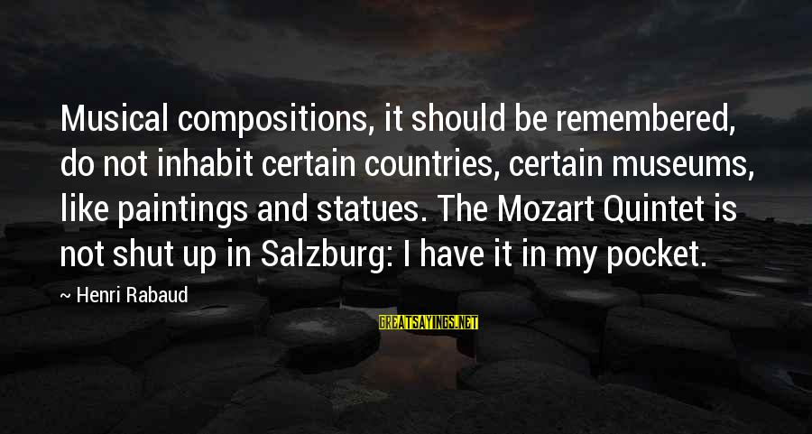 Shut Up And Sayings By Henri Rabaud: Musical compositions, it should be remembered, do not inhabit certain countries, certain museums, like paintings