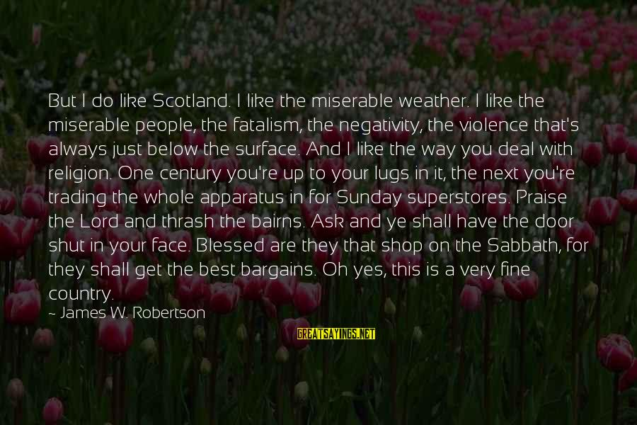 Shut Up And Sayings By James W. Robertson: But I do like Scotland. I like the miserable weather. I like the miserable people,