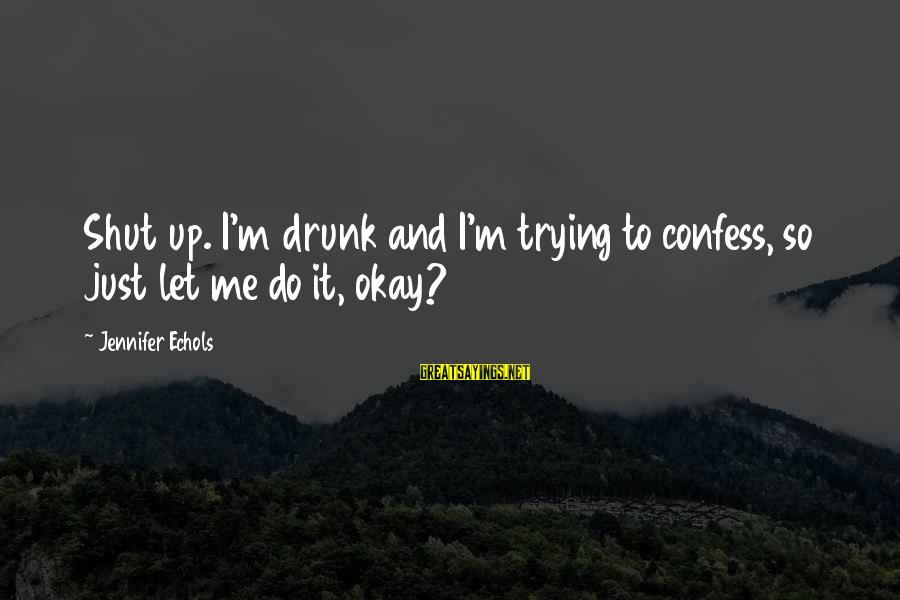 Shut Up And Sayings By Jennifer Echols: Shut up. I'm drunk and I'm trying to confess, so just let me do it,