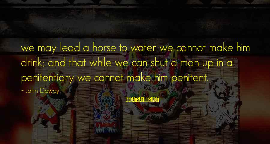 Shut Up And Sayings By John Dewey: we may lead a horse to water we cannot make him drink; and that while