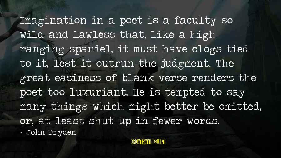 Shut Up And Sayings By John Dryden: Imagination in a poet is a faculty so wild and lawless that, like a high