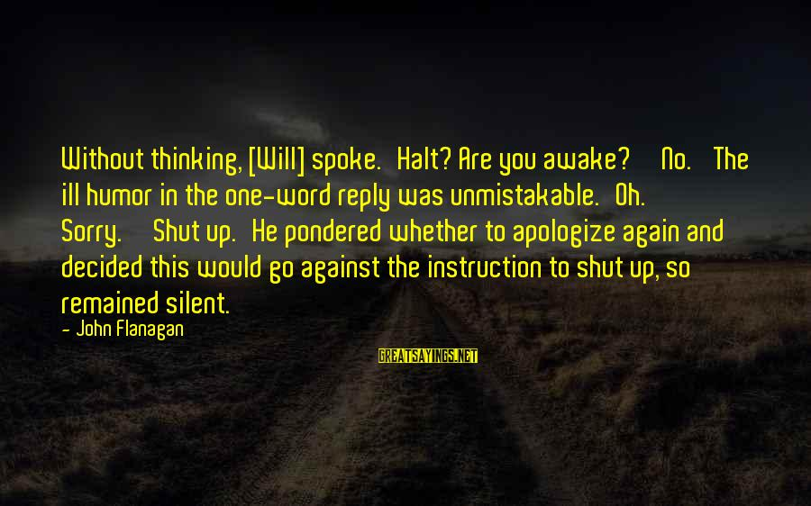 Shut Up And Sayings By John Flanagan: Without thinking, [Will] spoke.'Halt? Are you awake?''No.' The ill humor in the one-word reply was