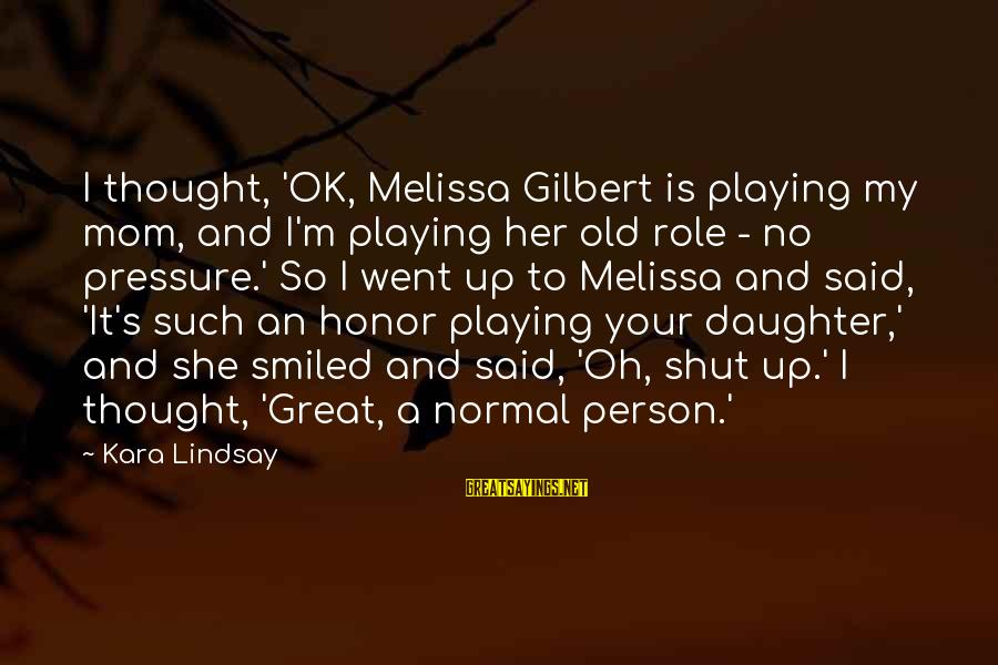 Shut Up And Sayings By Kara Lindsay: I thought, 'OK, Melissa Gilbert is playing my mom, and I'm playing her old role
