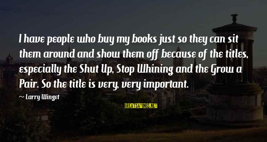 Shut Up And Sayings By Larry Winget: I have people who buy my books just so they can sit them around and