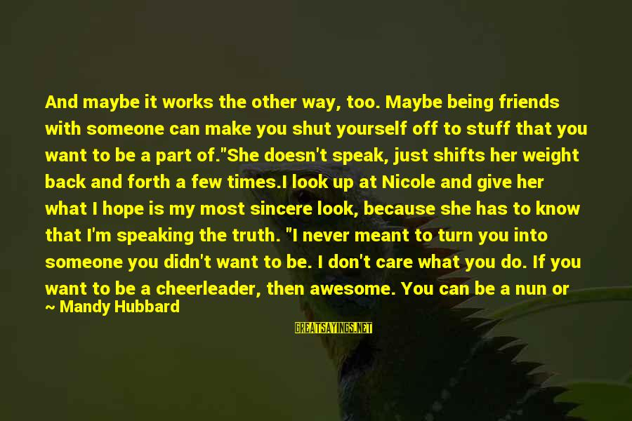 Shut Up And Sayings By Mandy Hubbard: And maybe it works the other way, too. Maybe being friends with someone can make