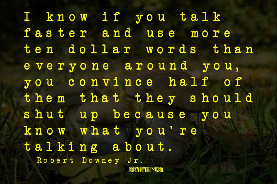 Shut Up And Sayings By Robert Downey Jr.: I know if you talk faster and use more ten-dollar words than everyone around you,