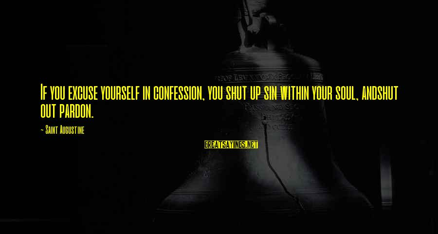 Shut Up And Sayings By Saint Augustine: If you excuse yourself in confession, you shut up sin within your soul, andshut out
