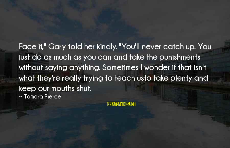 """Shut Up And Sayings By Tamora Pierce: Face it,"""" Gary told her kindly. """"You'll never catch up. You just do as much"""