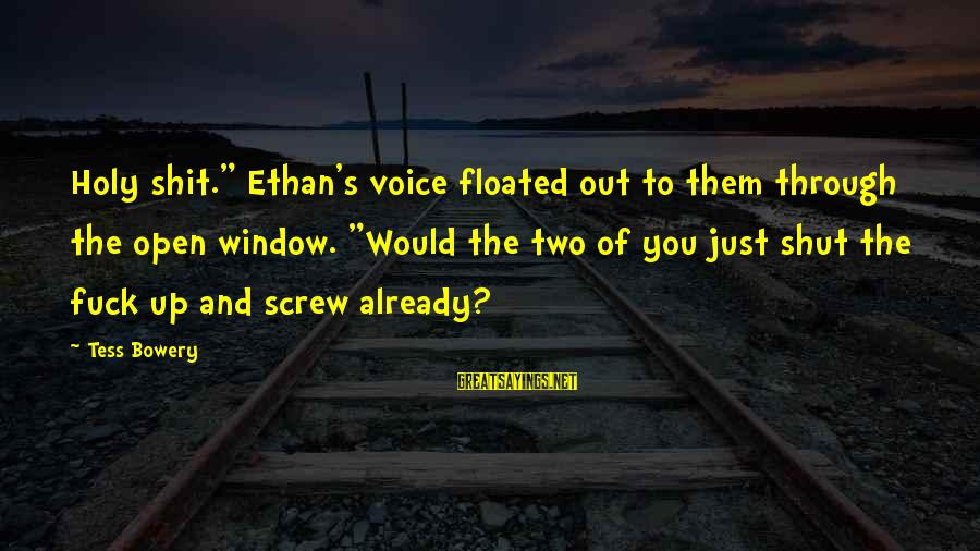 """Shut Up And Sayings By Tess Bowery: Holy shit."""" Ethan's voice floated out to them through the open window. """"Would the two"""