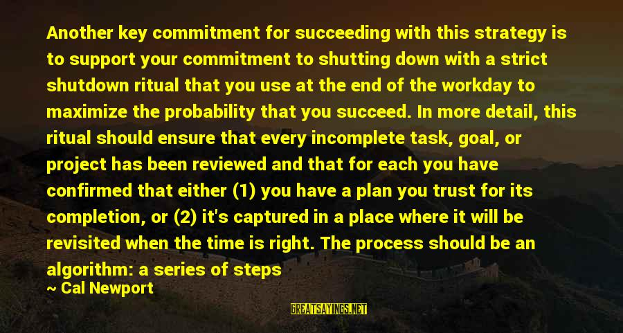 Shutdown Sayings By Cal Newport: Another key commitment for succeeding with this strategy is to support your commitment to shutting